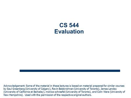 1 CS 544 Evaluation Acknowledgement: Some of the material in these lectures is based on material prepared for similar courses by Saul Greenberg (University.