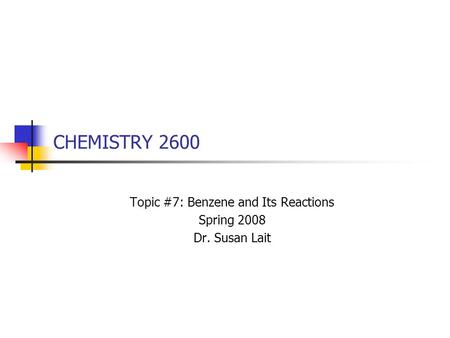 CHEMISTRY 2600 Topic #7: Benzene and Its Reactions Spring 2008 Dr. Susan Lait.