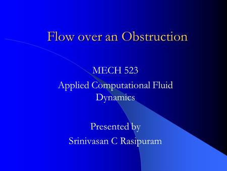 Flow over an Obstruction MECH 523 Applied Computational Fluid Dynamics Presented by Srinivasan C Rasipuram.