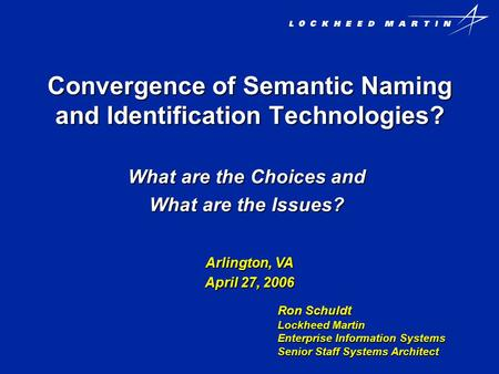 Convergence of Semantic Naming and Identification Technologies? What are the Choices and What are the Issues? Ron Schuldt Lockheed Martin Enterprise Information.