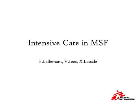 Intensive Care in MSF F.Lallemant, V.Ioos, X.Lassale.