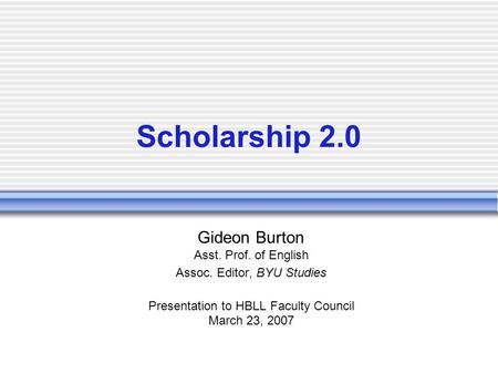 Scholarship 2.0 Gideon Burton Asst. Prof. of English Assoc. Editor, BYU Studies Presentation to HBLL Faculty Council March 23, 2007.