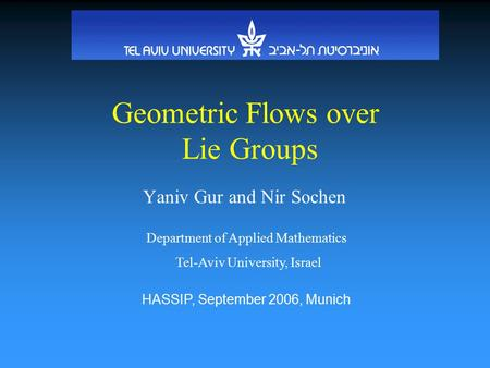 Geometric Flows over Lie Groups Yaniv Gur and Nir Sochen Department of Applied Mathematics Tel-Aviv University, Israel HASSIP, September 2006, Munich.