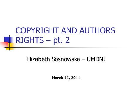 COPYRIGHT AND AUTHORS RIGHTS – pt. 2 Elizabeth Sosnowska – UMDNJ March 14, 2011.