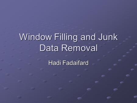 Window Filling and Junk Data Removal Hadi Fadaifard.