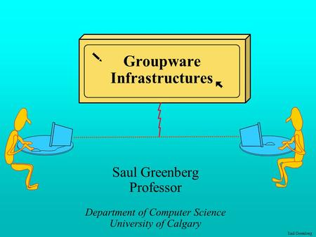 Saul Greenberg Groupware Infrastructures Saul Greenberg Professor Department of Computer Science University of Calgary.