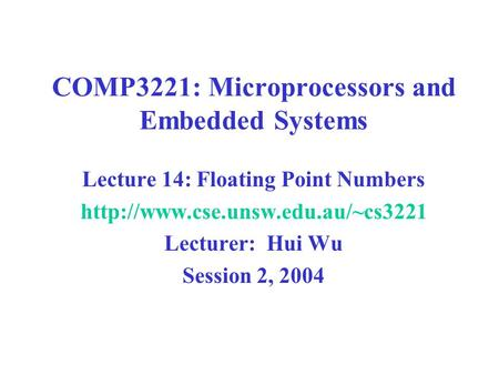 COMP3221: Microprocessors and Embedded Systems Lecture 14: Floating Point Numbers  Lecturer: Hui Wu Session 2, 2004.