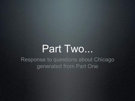 Part Two... Response to questions about Chicago generated from Part One.