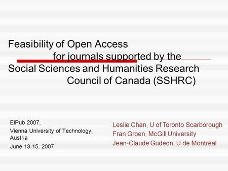Feasibility of Open Access for journals supported by the Social Sciences and Humanities Research Council of Canada (SSHRC) ElPub 2007, Vienna University.