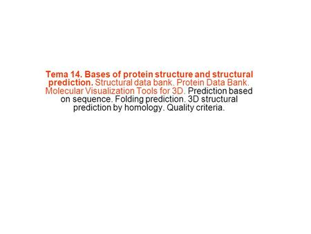Tema 14. Bases of protein structure and structural prediction. Structural data bank. Protein Data Bank. Molecular Visualization Tools for 3D. Prediction.