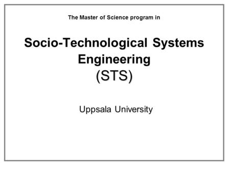 (STS) The Master of Science program in Socio-Technological Systems Engineering (STS) Uppsala University.