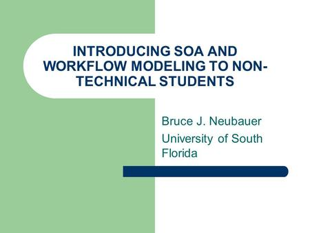 INTRODUCING SOA AND WORKFLOW MODELING TO NON- TECHNICAL STUDENTS Bruce J. Neubauer University of South Florida.