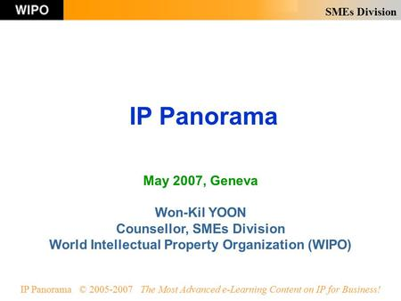 SMEs Division IP Panorama © 2005-2007 The Most Advanced e-Learning Content on IP for Business! IP Panorama May 2007, Geneva Won-Kil YOON Counsellor, SMEs.