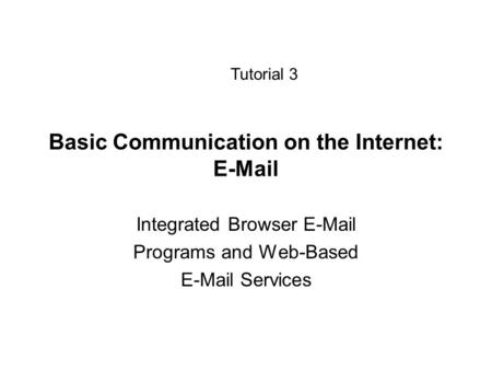 Basic Communication on the Internet: E-Mail Integrated Browser E-Mail Programs and Web-Based E-Mail Services Tutorial 3.