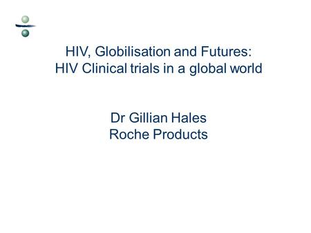 HIV, Globilisation and Futures: HIV Clinical trials in a global world Dr Gillian Hales Roche Products.