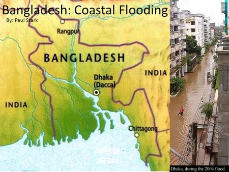 Bangladesh: Coastal Flooding By: Paul Stark. CONTEXT OF A DISASTER Bangladesh has approximately a 150 million people population. An estimated 50 million.