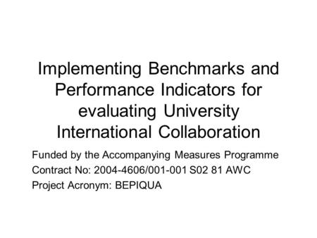 Implementing Benchmarks and Performance Indicators for evaluating University International Collaboration Funded by the Accompanying Measures Programme.
