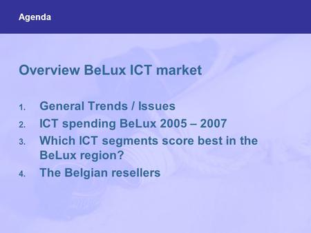 Overview BeLux ICT market 1. General Trends / Issues 2. ICT spending BeLux 2005 – 2007 3. Which ICT segments score best in the BeLux region? 4. The Belgian.