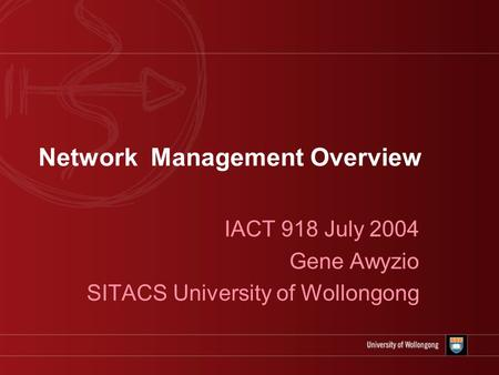 Network Management Overview IACT 918 July 2004 Gene Awyzio SITACS University of Wollongong.