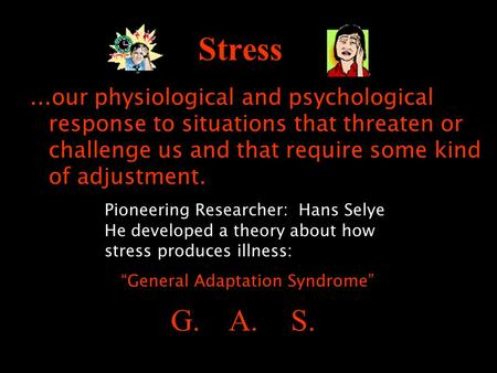 Stress...our physiological and psychological response to situations that threaten or challenge us and that require some kind of adjustment. Pioneering.