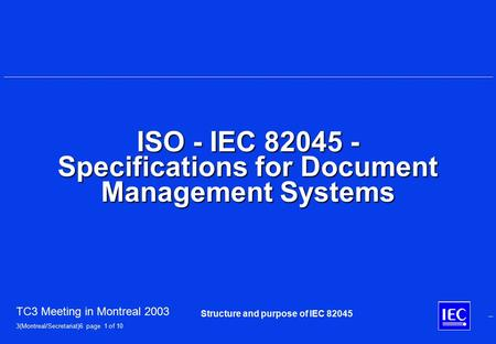TC3 Meeting in Montreal 2003 3(Montreal/Secretariat)6 page 1 of 10 Structure and purpose of IEC 82045 ISO - IEC 82045 - Specifications for Document Management.