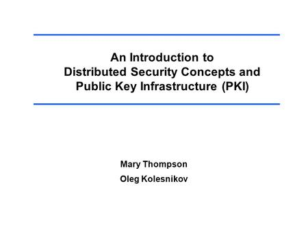 An Introduction to Distributed Security Concepts and Public Key Infrastructure (PKI) Mary Thompson Oleg Kolesnikov.