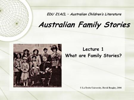 EDU 21ACL – Australian Children's Literature Australian Family Stories Lecture 1 What are Family Stories? © La Trobe University, David Beagley, 2006.