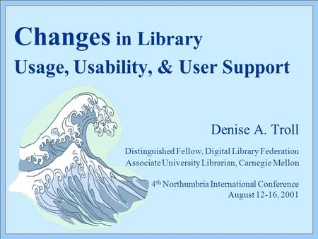 Changes in Library Usage, Usability, & User Support Denise A. Troll Distinguished Fellow, Digital Library Federation Associate University Librarian, Carnegie.