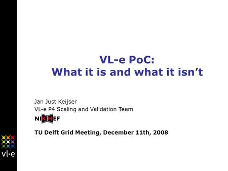 VL-e PoC: What it is and what it isn't Jan Just Keijser VL-e P4 Scaling and Validation Team TU Delft Grid Meeting, December 11th, 2008.