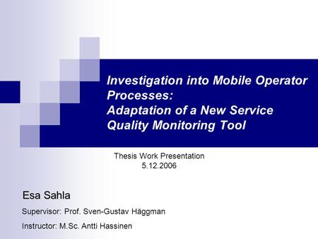 Investigation into Mobile Operator Processes: Adaptation of a New Service Quality Monitoring Tool Thesis Work Presentation 5.12.2006 Esa Sahla Supervisor: