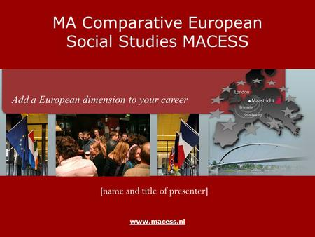 Www.macess.nl MA Comparative European Social Studies MACESS [name and title of presenter] Add a European dimension to your career.