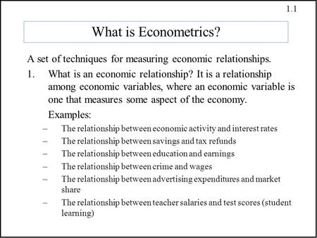 1.1 What is Econometrics? A set of techniques for measuring economic relationships. 1.What is an economic relationship? It is a relationship among economic.
