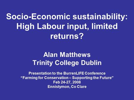 "Socio-Economic sustainability: High Labour input, limited returns? Alan Matthews Trinity College Dublin Presentation to the BurrenLIFE Conference ""Farming."