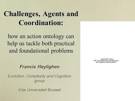 Challenges, Agents and Coordination: how an action ontology can help us tackle both practical and foundational problems Francis Heylighen Evolution, Complexity.