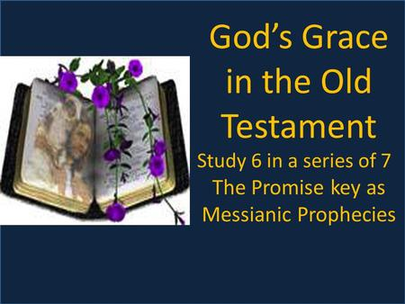 God's Grace in the Old Testament Study 6 in a series of 7 The Promise key as Messianic Prophecies.