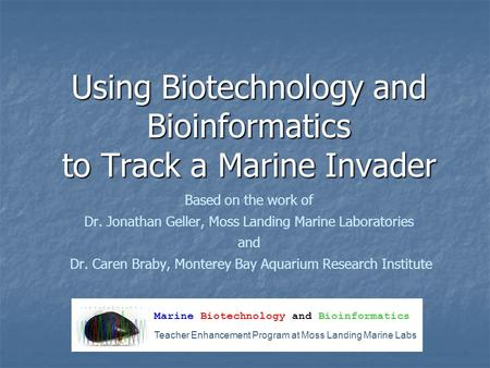 Using Biotechnology and Bioinformatics to Track a Marine Invader Based on the work of Dr. Jonathan Geller, Moss Landing Marine Laboratories and Dr. Caren.