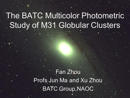 Fan Zhou Profs Jun Ma and Xu Zhou BATC Group,NAOC The BATC Multicolor Photometric Study of M31 Globular Clusters.