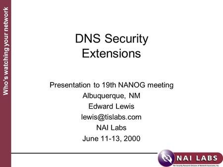 Who's watching your network DNS Security Extensions Presentation to 19th NANOG meeting Albuquerque, NM Edward Lewis NAI Labs June 11-13,