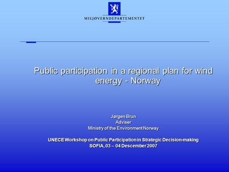 Public participation in a regional plan for wind energy - Norway Jørgen Brun Adviser Ministry of the Environment Norway UNECE Workshop on Public Participation.