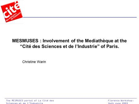 "Florence Workshop, 16th June 2003 The MESMUSES portal of La Cité des Sciences et de l'Industrie MESMUSES : Involvement of the Mediathèque at the ""Cité."