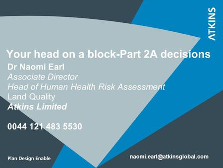 Your head on a block-Part 2A decisions Dr Naomi Earl Associate Director Head of Human Health Risk Assessment Land Quality Atkins Limited 0044 121 483 5530.