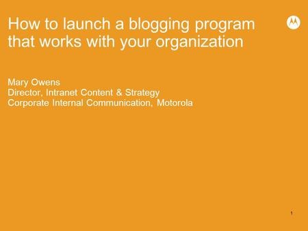 1 How to launch a blogging program that works with your organization Mary Owens Director, Intranet Content & Strategy Corporate Internal Communication,
