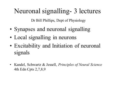 Neuronal signalling- 3 lectures Dr Bill Phillips, Dept of Physiology Synapses and neuronal signalling Local signalling in neurons Excitability and Initiation.