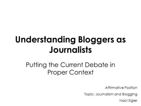 Understanding Bloggers as Journalists Putting the Current Debate in Proper Context Affirmative Position Topic: Journalism and Blogging Naci Sigler.