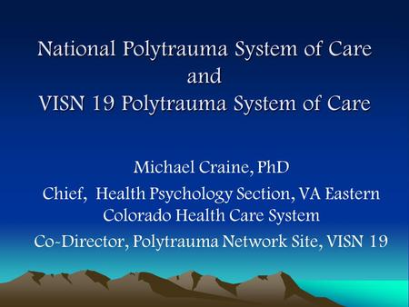 National Polytrauma System of Care and VISN 19 Polytrauma System of Care Michael Craine, PhD Chief, Health Psychology Section, VA Eastern Colorado Health.