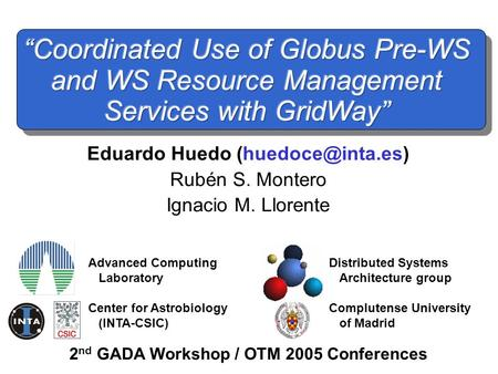 2 nd GADA Workshop / OTM 2005 Conferences Eduardo Huedo Rubén S. Montero Ignacio M. Llorente Advanced Computing Laboratory Center for.