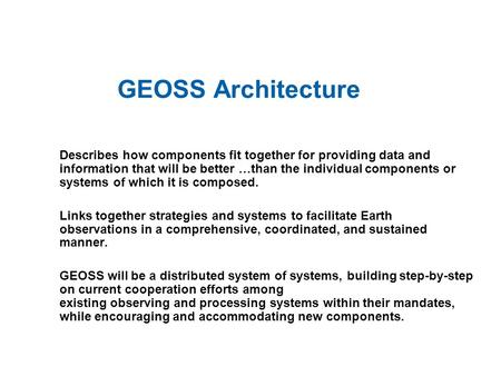 GEOSS Architecture Describes how components fit together for providing data and information that will be better …than the individual components or systems.