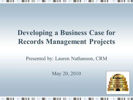 Developing a Business Case for Records Management Projects Presented by: Lauren Nathanson, CRM May 20, 2010.