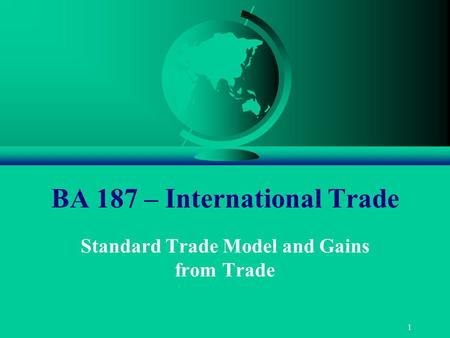 1 BA 187 – International Trade Standard Trade Model and Gains from Trade.