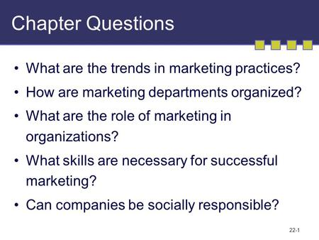 22-1 Chapter Questions What are the trends in marketing practices? How are marketing departments organized? What are the role of marketing in organizations?